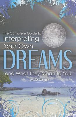 The Complete Guide to Interpreting Your Own Dreams and What They Mean to You By Morgan, K. O.